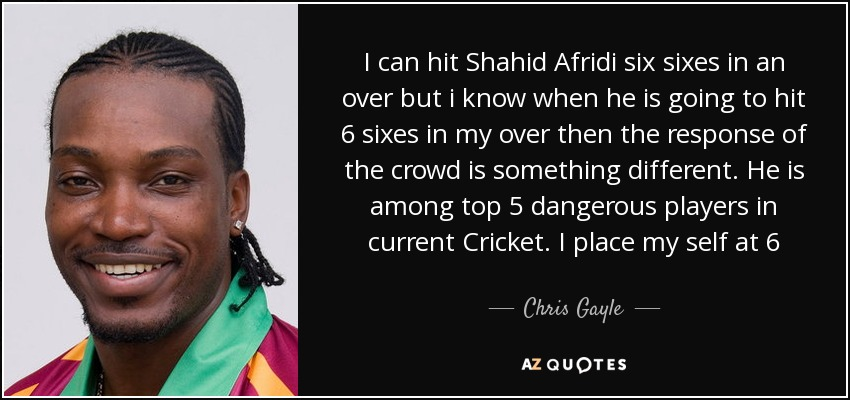 I can hit Shahid Afridi six sixes in an over but i know when he is going to hit 6 sixes in my over then the response of the crowd is something different. He is among top 5 dangerous players in current Cricket. I place my self at 6 - Chris Gayle