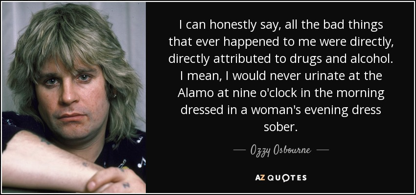 I can honestly say, all the bad things that ever happened to me were directly, directly attributed to drugs and alcohol. I mean, I would never urinate at the Alamo at nine o'clock in the morning dressed in a woman's evening dress sober. - Ozzy Osbourne