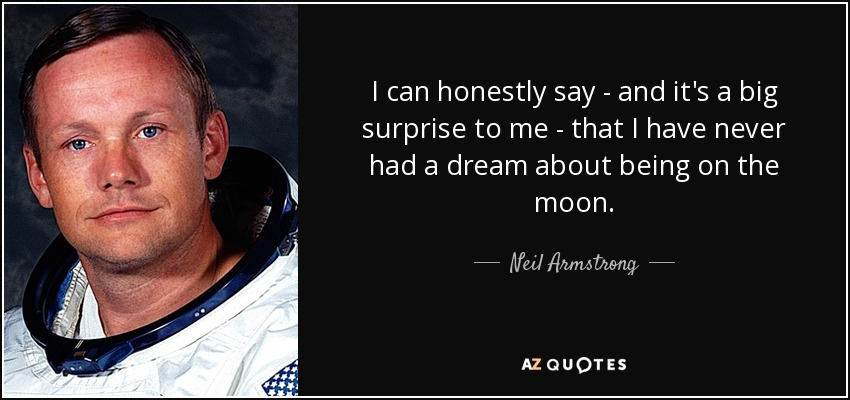 I can honestly say - and it's a big surprise to me - that I have never had a dream about being on the moon. - Neil Armstrong