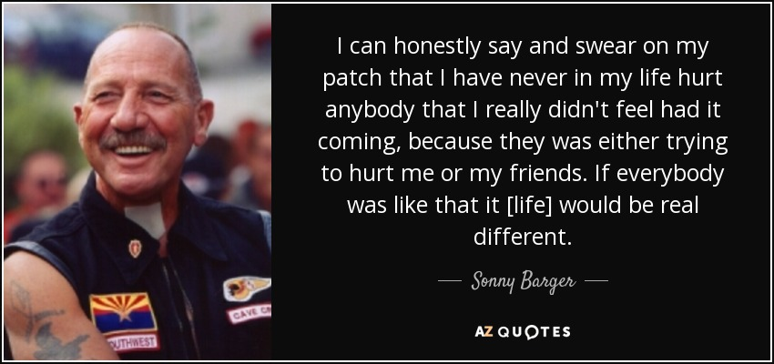 I can honestly say and swear on my patch that I have never in my life hurt anybody that I really didn't feel had it coming, because they was either trying to hurt me or my friends. If everybody was like that it [life] would be real different. - Sonny Barger