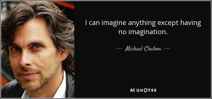 I can imagine anything except having no imagination. - Michael Chabon