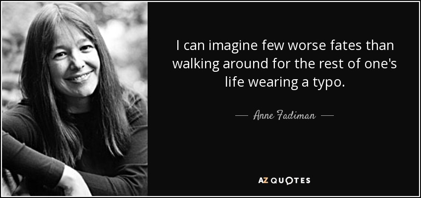 I can imagine few worse fates than walking around for the rest of one's life wearing a typo. - Anne Fadiman