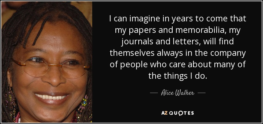 I can imagine in years to come that my papers and memorabilia, my journals and letters, will find themselves always in the company of people who care about many of the things I do. - Alice Walker