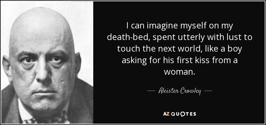 I can imagine myself on my death-bed, spent utterly with lust to touch the next world, like a boy asking for his first kiss from a woman. - Aleister Crowley
