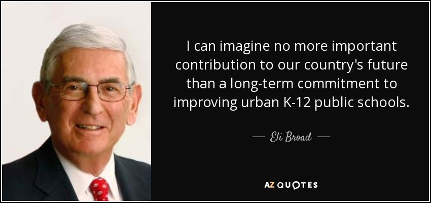 I can imagine no more important contribution to our country's future than a long-term commitment to improving urban K-12 public schools. - Eli Broad