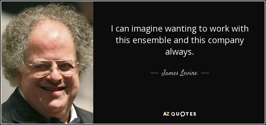 I can imagine wanting to work with this ensemble and this company always. - James Levine