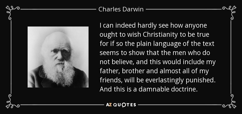 I can indeed hardly see how anyone ought to wish Christianity to be true for if so the plain language of the text seems to show that the men who do not believe, and this would include my father, brother and almost all of my friends, will be everlastingly punished. And this is a damnable doctrine. - Charles Darwin