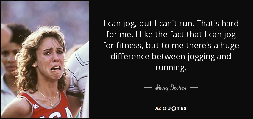 I can jog, but I can't run. That's hard for me. I like the fact that I can jog for fitness, but to me there's a huge difference between jogging and running. - Mary Decker