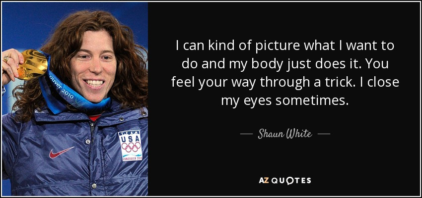 I can kind of picture what I want to do and my body just does it. You feel your way through a trick. I close my eyes sometimes. - Shaun White