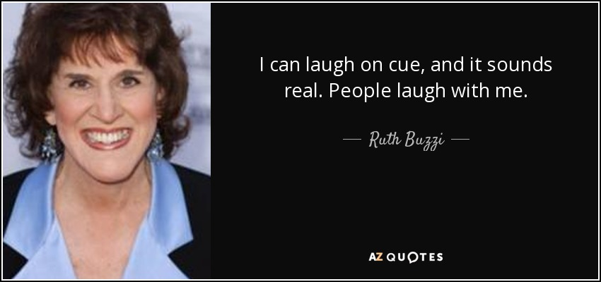 I can laugh on cue, and it sounds real. People laugh with me. - Ruth Buzzi