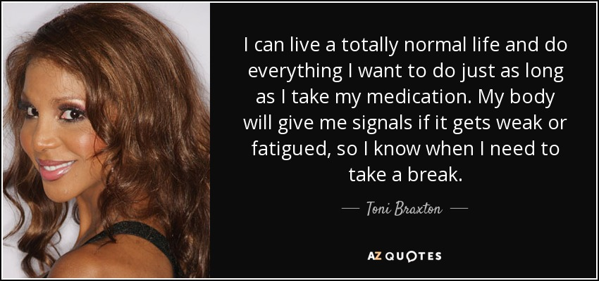 I can live a totally normal life and do everything I want to do just as long as I take my medication. My body will give me signals if it gets weak or fatigued, so I know when I need to take a break. - Toni Braxton