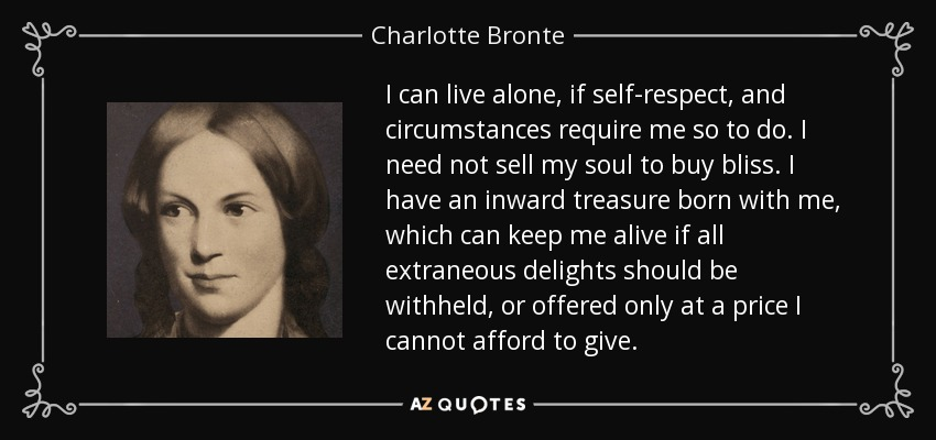 I can live alone, if self-respect, and circumstances require me so to do. I need not sell my soul to buy bliss. I have an inward treasure born with me, which can keep me alive if all extraneous delights should be withheld, or offered only at a price I cannot afford to give. - Charlotte Bronte