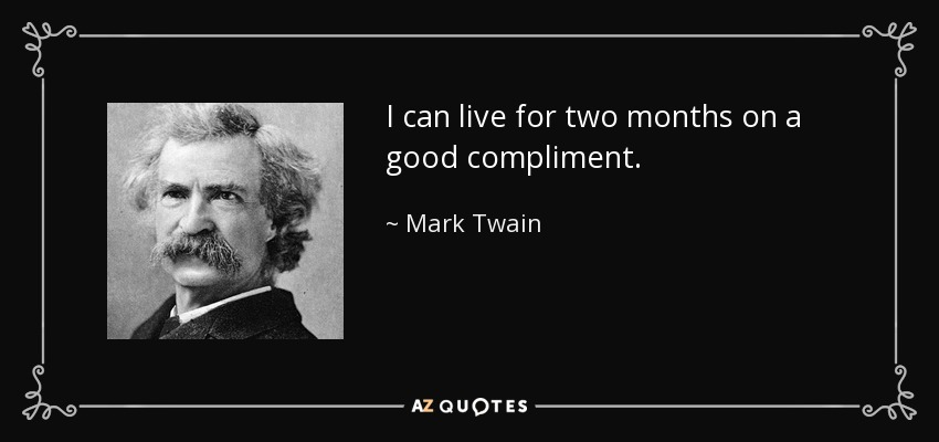 I can live for two months on a good compliment. - Mark Twain