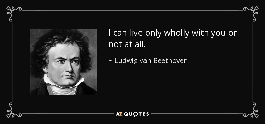 I can live only wholly with you or not at all. - Ludwig van Beethoven