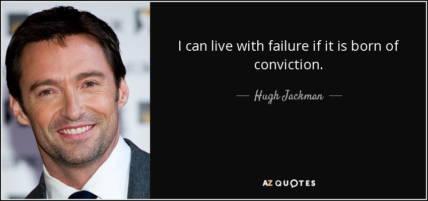 I can live with failure if it is born of conviction. - Hugh Jackman