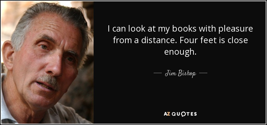 I can look at my books with pleasure from a distance. Four feet is close enough. - Jim Bishop