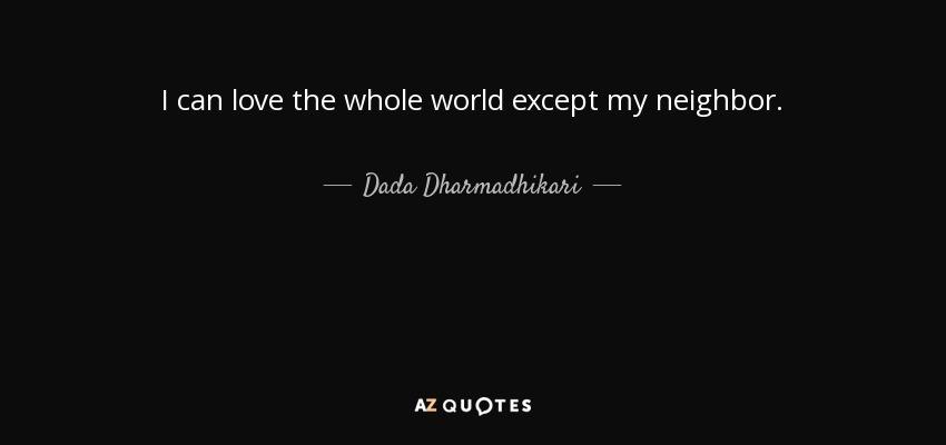 I can love the whole world except my neighbor. - Dada Dharmadhikari