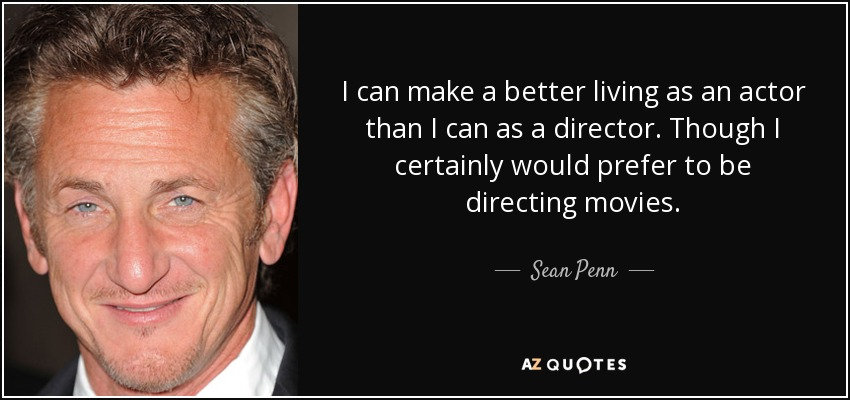 I can make a better living as an actor than I can as a director. Though I certainly would prefer to be directing movies. - Sean Penn
