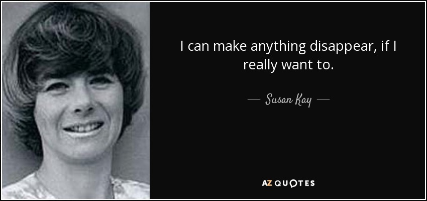 I can make anything disappear, if I really want to. - Susan Kay