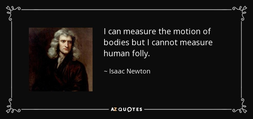 I can measure the motion of bodies but I cannot measure human folly. - Isaac Newton