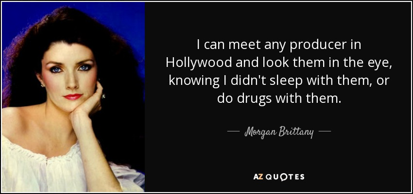 I can meet any producer in Hollywood and look them in the eye, knowing I didn't sleep with them, or do drugs with them. - Morgan Brittany