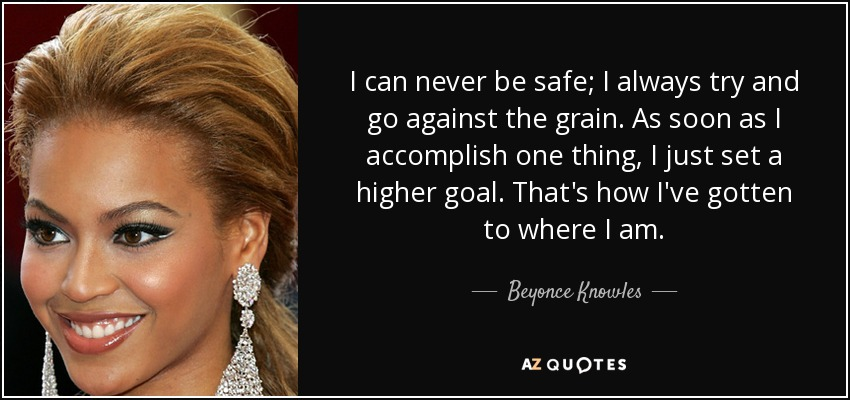 I can never be safe; I always try and go against the grain. As soon as I accomplish one thing, I just set a higher goal. That's how I've gotten to where I am. - Beyonce Knowles