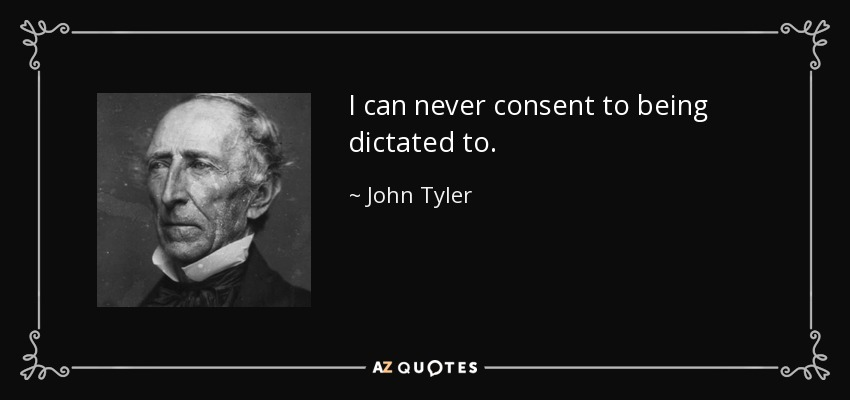 I can never consent to being dictated to. - John Tyler