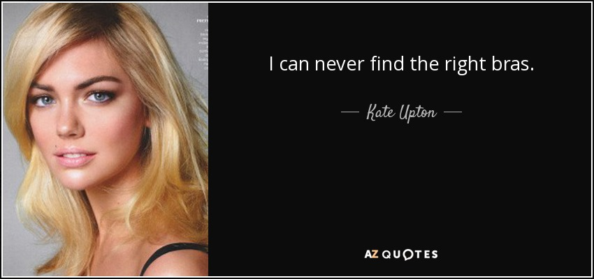 I can never find the right bras. - Kate Upton