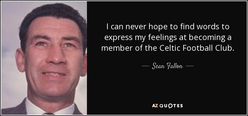 I can never hope to find words to express my feelings at becoming a member of the Celtic Football Club. - Sean Fallon