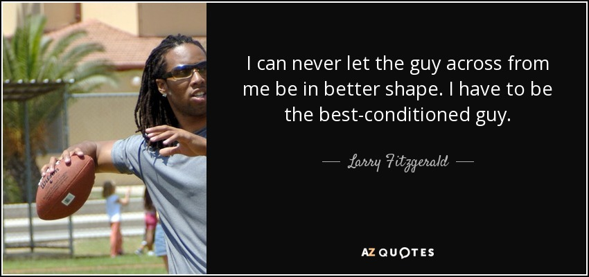 I can never let the guy across from me be in better shape. I have to be the best-conditioned guy. - Larry Fitzgerald