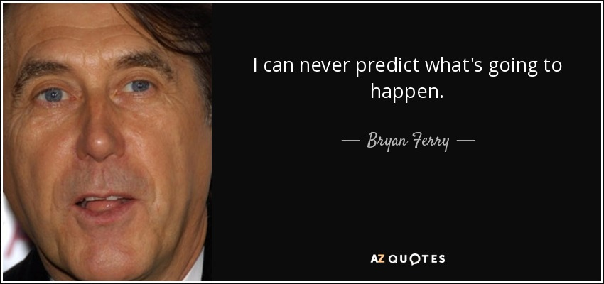 I can never predict what's going to happen. - Bryan Ferry