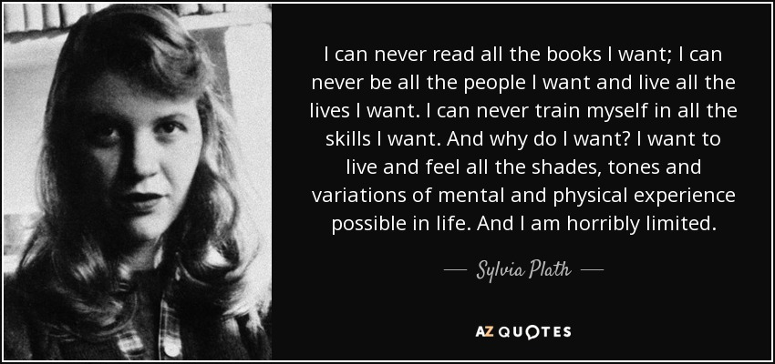 I can never read all the books I want; I can never be all the people I want and live all the lives I want. I can never train myself in all the skills I want. And why do I want? I want to live and feel all the shades, tones and variations of mental and physical experience possible in life. And I am horribly limited. - Sylvia Plath