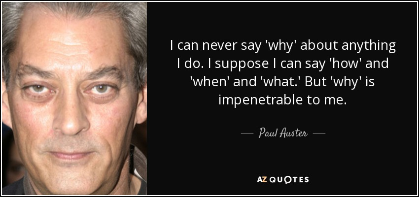 I can never say 'why' about anything I do. I suppose I can say 'how' and 'when' and 'what.' But 'why' is impenetrable to me. - Paul Auster