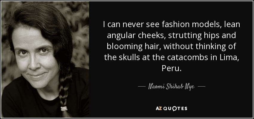 I can never see fashion models, lean angular cheeks, strutting hips and blooming hair, without thinking of the skulls at the catacombs in Lima, Peru. - Naomi Shihab Nye