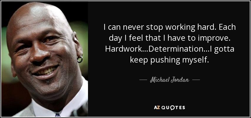 I can never stop working hard. Each day I feel that I have to improve. Hardwork...Determination...I gotta keep pushing myself. - Michael Jordan