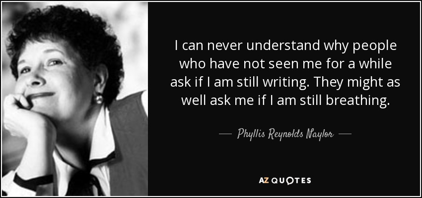 I can never understand why people who have not seen me for a while ask if I am still writing. They might as well ask me if I am still breathing. - Phyllis Reynolds Naylor