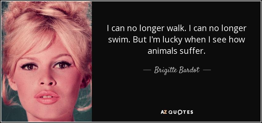 I can no longer walk. I can no longer swim. But I'm lucky when I see how animals suffer. - Brigitte Bardot