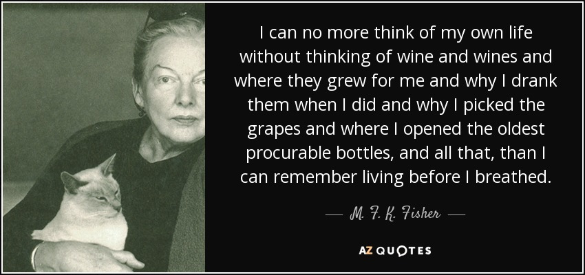 I can no more think of my own life without thinking of wine and wines and where they grew for me and why I drank them when I did and why I picked the grapes and where I opened the oldest procurable bottles, and all that, than I can remember living before I breathed. - M. F. K. Fisher