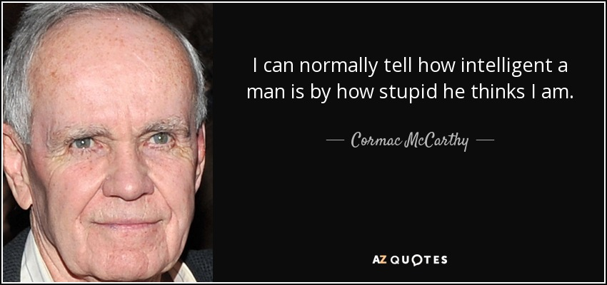 I can normally tell how intelligent a man is by how stupid he thinks I am. - Cormac McCarthy
