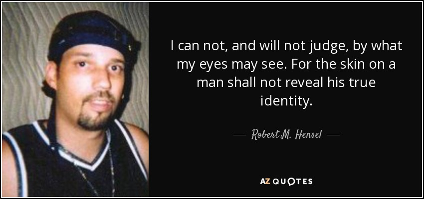 I can not, and will not judge, by what my eyes may see. For the skin on a man shall not reveal his true identity. - Robert M. Hensel