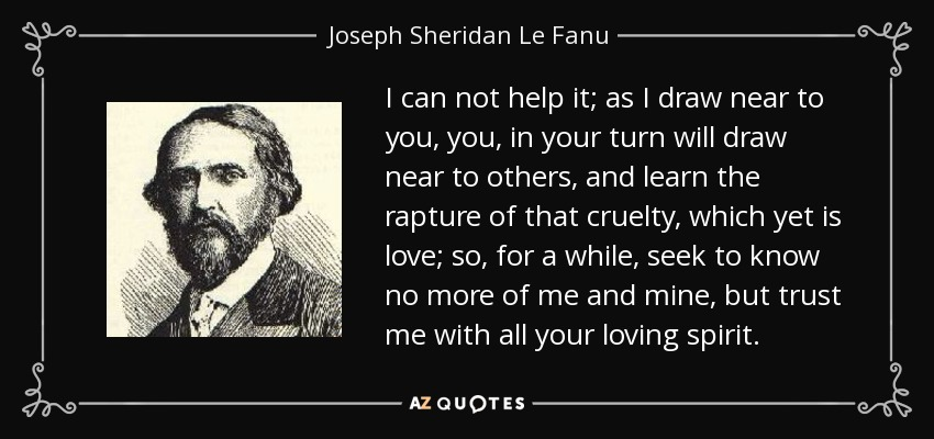 I can not help it; as I draw near to you, you, in your turn will draw near to others, and learn the rapture of that cruelty, which yet is love; so, for a while, seek to know no more of me and mine, but trust me with all your loving spirit. - Joseph Sheridan Le Fanu
