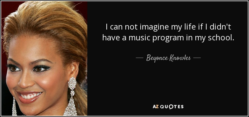 I can not imagine my life if I didn't have a music program in my school. - Beyonce Knowles