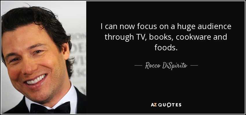I can now focus on a huge audience through TV, books, cookware and foods. - Rocco DiSpirito