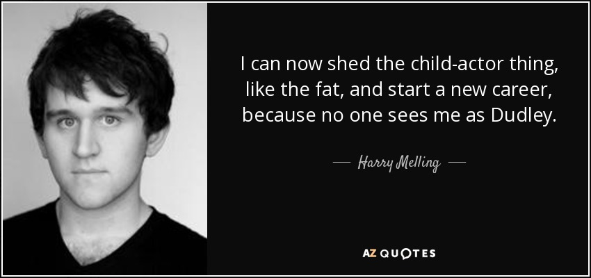 I can now shed the child-actor thing, like the fat, and start a new career, because no one sees me as Dudley. - Harry Melling