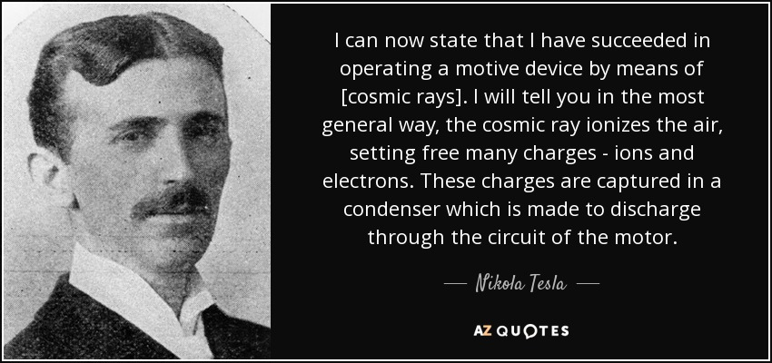 I can now state that I have succeeded in operating a motive device by means of [cosmic rays]. I will tell you in the most general way, the cosmic ray ionizes the air, setting free many charges - ions and electrons. These charges are captured in a condenser which is made to discharge through the circuit of the motor. - Nikola Tesla