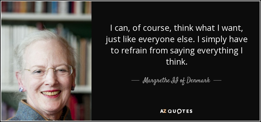 I can, of course, think what I want, just like everyone else. I simply have to refrain from saying everything I think. - Margrethe II of Denmark