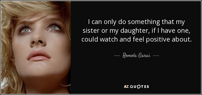 I can only do something that my sister or my daughter, if I have one, could watch and feel positive about. - Romola Garai