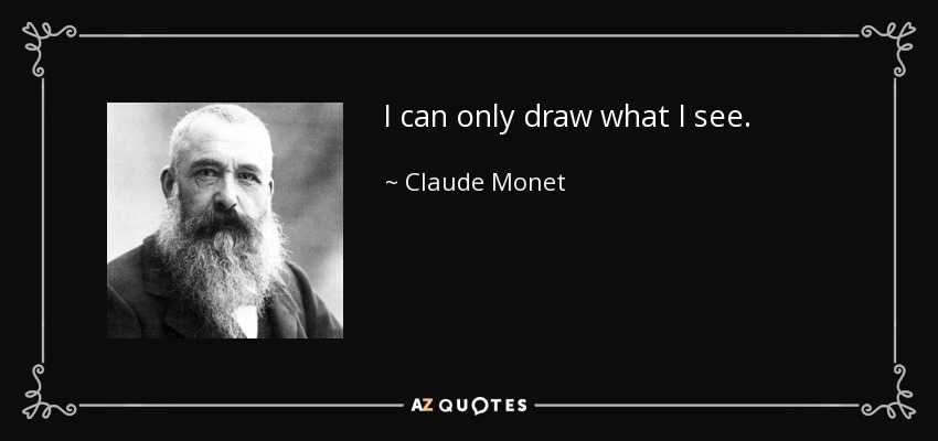 I can only draw what I see. - Claude Monet