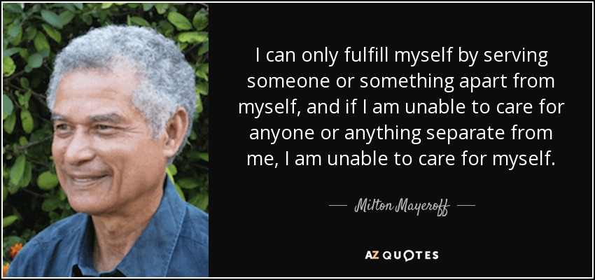 I can only fulfill myself by serving someone or something apart from myself, and if I am unable to care for anyone or anything separate from me, I am unable to care for myself. - Milton Mayeroff