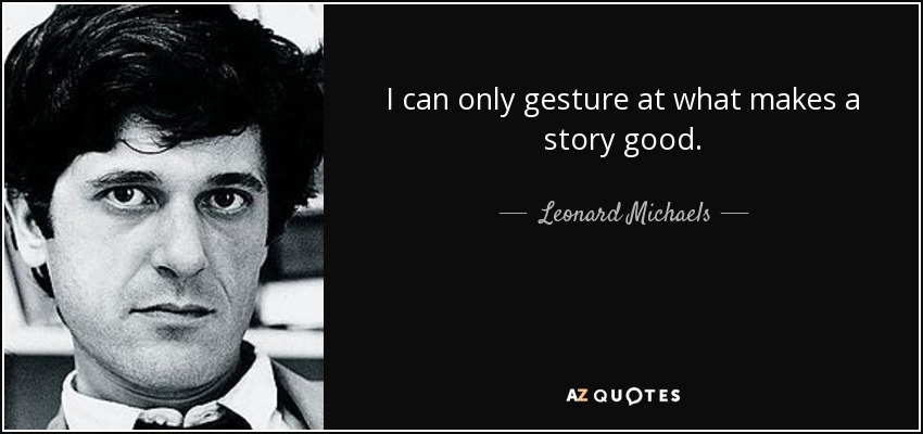 I can only gesture at what makes a story good. - Leonard Michaels